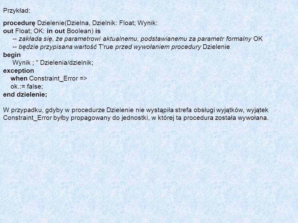 Przykład: procedurę Dzielenie(Dzielna, Dzielnik: Float; Wynik: out Float; OK: in out Boolean) is.