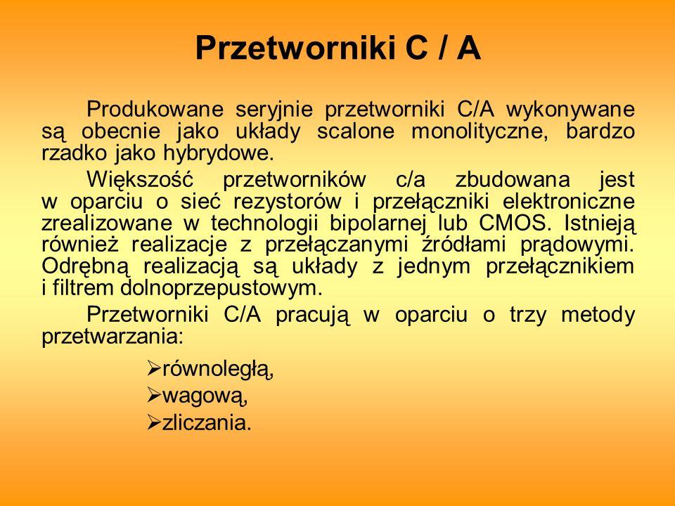 Przetworniki C / A Produkowane seryjnie przetworniki C/A wykonywane są obecnie jako układy scalone monolityczne, bardzo rzadko jako hybrydowe.