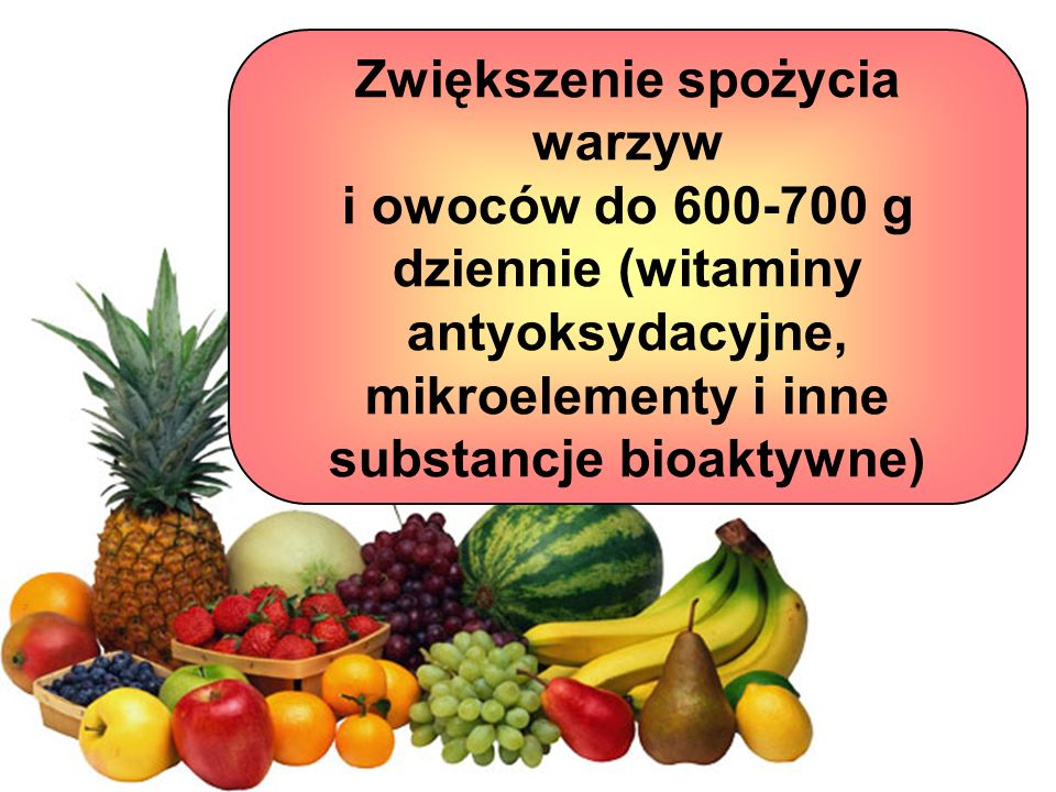 Zwiększenie spożycia warzyw i owoców do 600-700 g dziennie (witaminy antyoksydacyjne, mikroelementy i inne substancje bioaktywne)