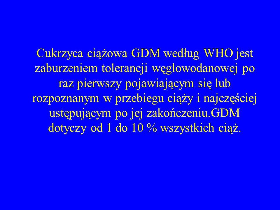Cukrzyca ciążowa GDM według WHO jest zaburzeniem tolerancji węglowodanowej po raz pierwszy pojawiającym się lub rozpoznanym w przebiegu ciąży i najczęściej ustępującym po jej zakończeniu.GDM dotyczy od 1 do 10 % wszystkich ciąż.