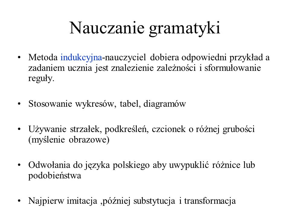 Nauczanie gramatyki Metoda indukcyjna-nauczyciel dobiera odpowiedni przykład a zadaniem ucznia jest znalezienie zależności i sformułowanie reguły.