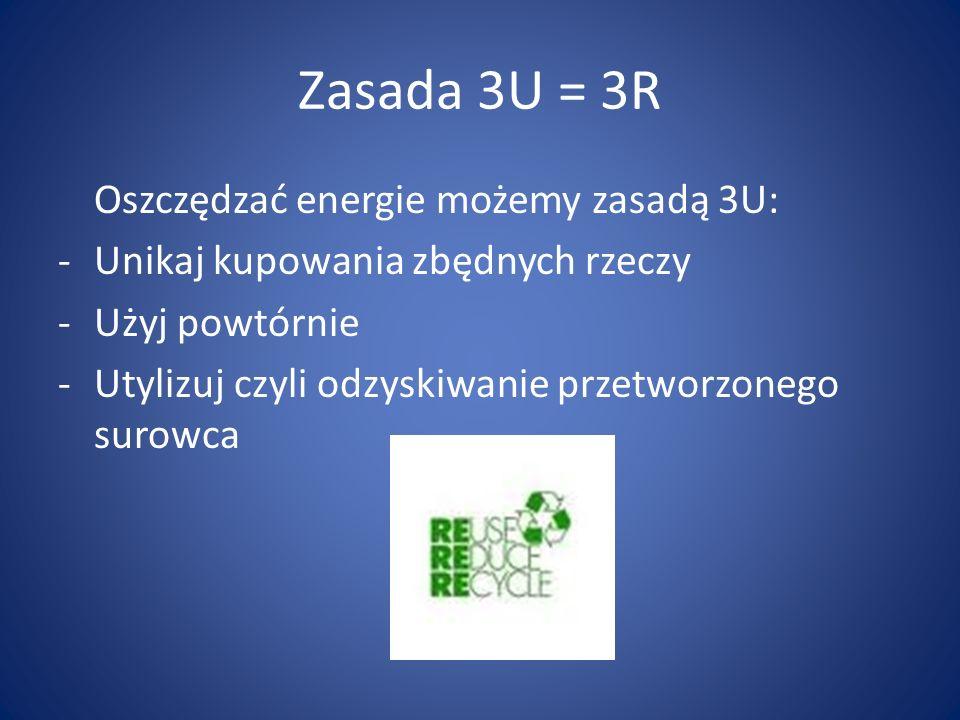 Zasada 3U = 3R Oszczędzać energie możemy zasadą 3U: