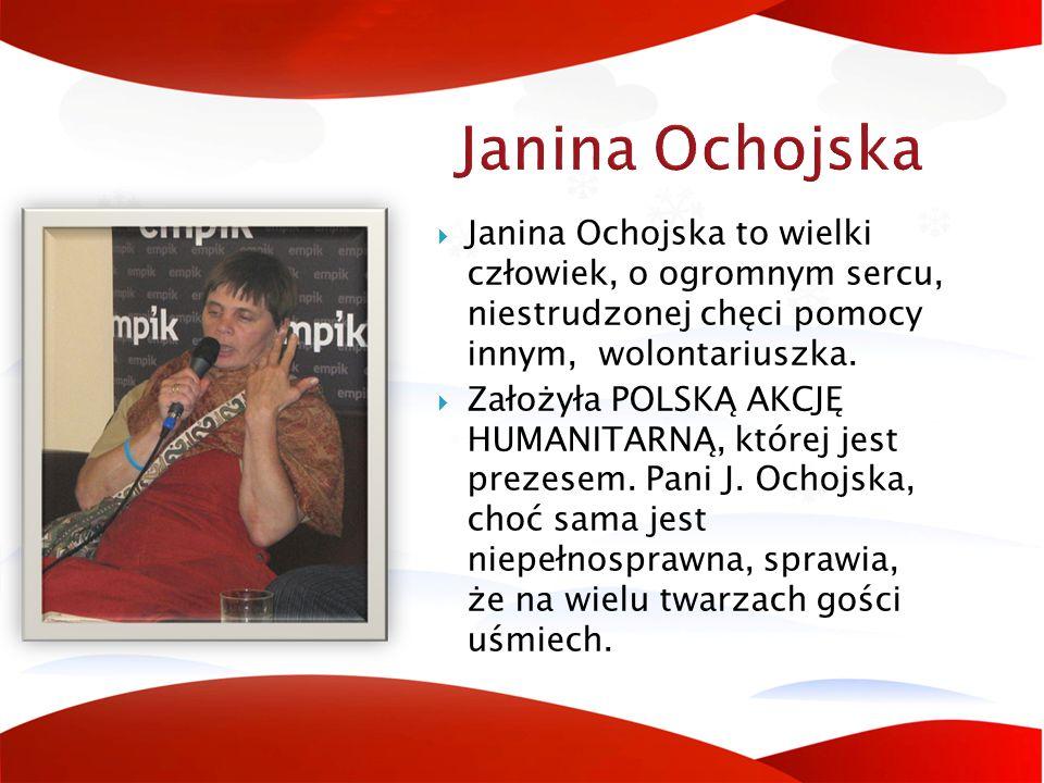 Janina Ochojska Janina Ochojska to wielki człowiek, o ogromnym sercu, niestrudzonej chęci pomocy innym, wolontariuszka.
