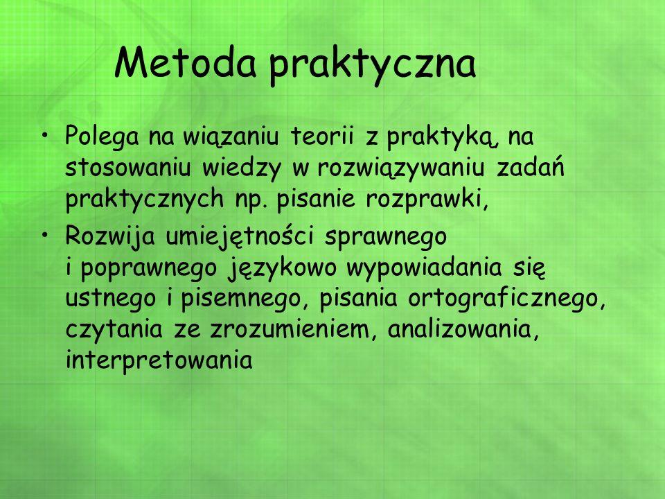Metoda praktyczna Polega na wiązaniu teorii z praktyką, na stosowaniu wiedzy w rozwiązywaniu zadań praktycznych np. pisanie rozprawki,