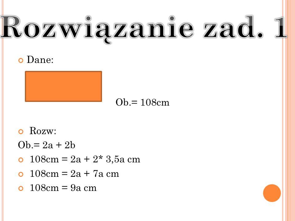 Rozwiązanie zad. 1 Dane: Ob.= 108cm Rozw: Ob.= 2a + 2b