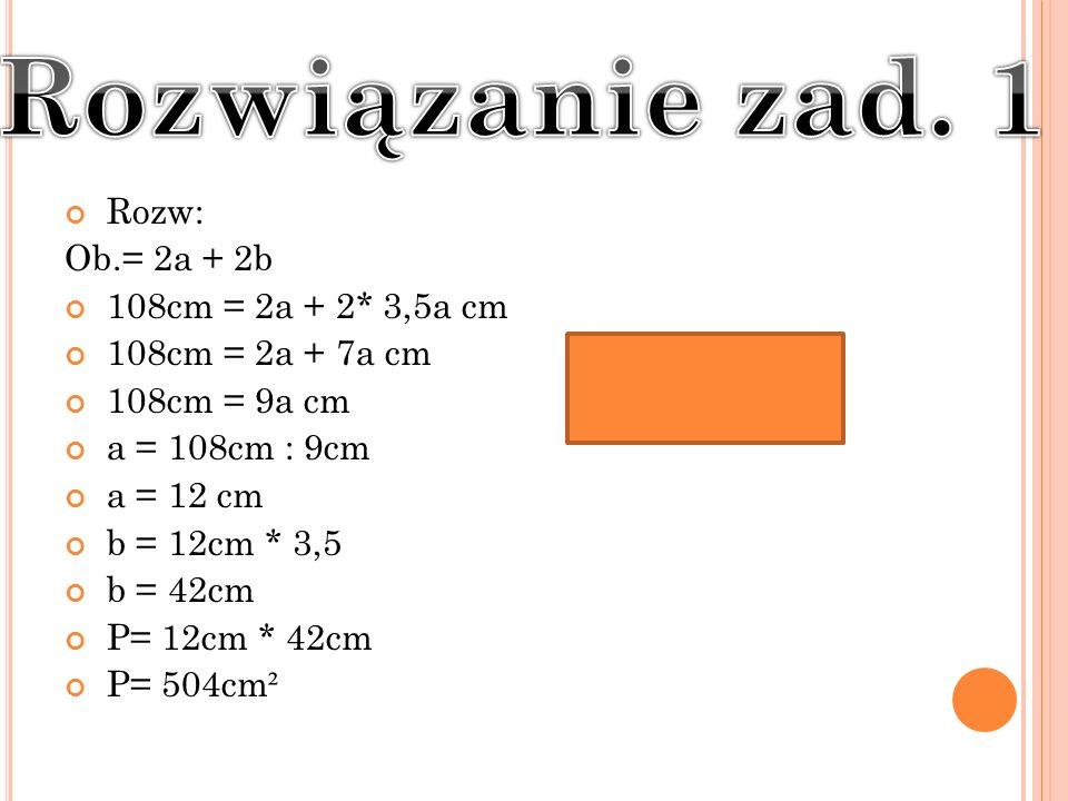 Rozwiązanie zad. 1 Rozw: Ob.= 2a + 2b 108cm = 2a + 2* 3,5a cm