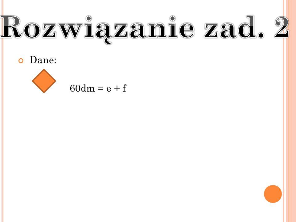 Rozwiązanie zad. 2 Dane: 60dm = e + f