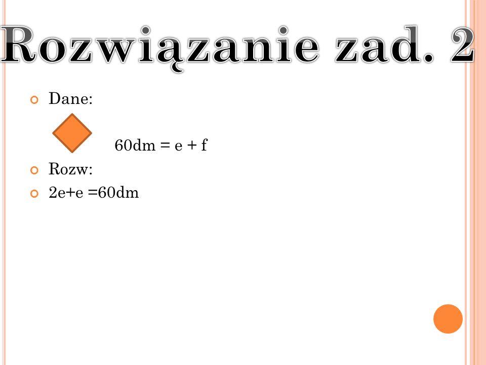 Rozwiązanie zad. 2 Dane: 60dm = e + f Rozw: 2e+e =60dm