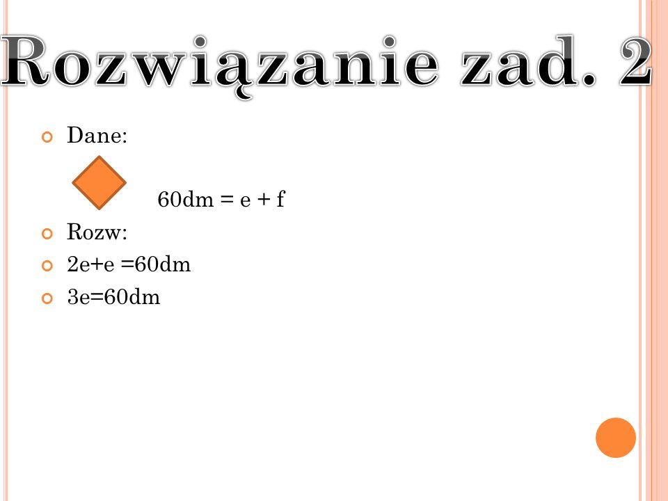 Rozwiązanie zad. 2 Dane: 60dm = e + f Rozw: 2e+e =60dm 3e=60dm