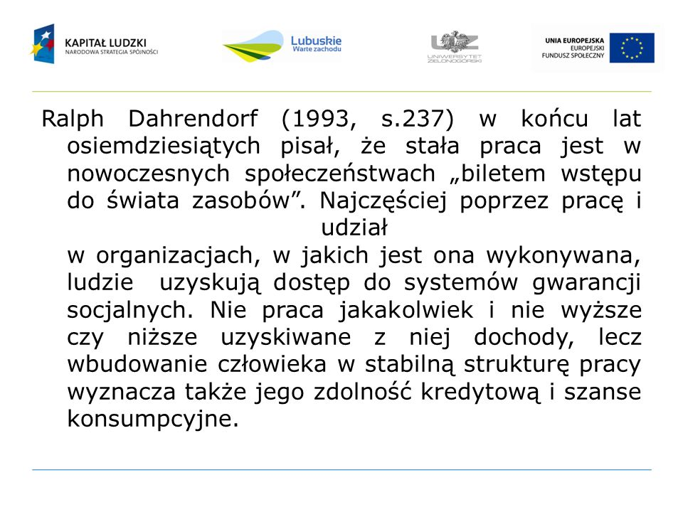 """Ralph Dahrendorf (1993, s.237) w końcu lat osiemdziesiątych pisał, że stała praca jest w nowoczesnych społeczeństwach """"biletem wstępu do świata zasobów ."""