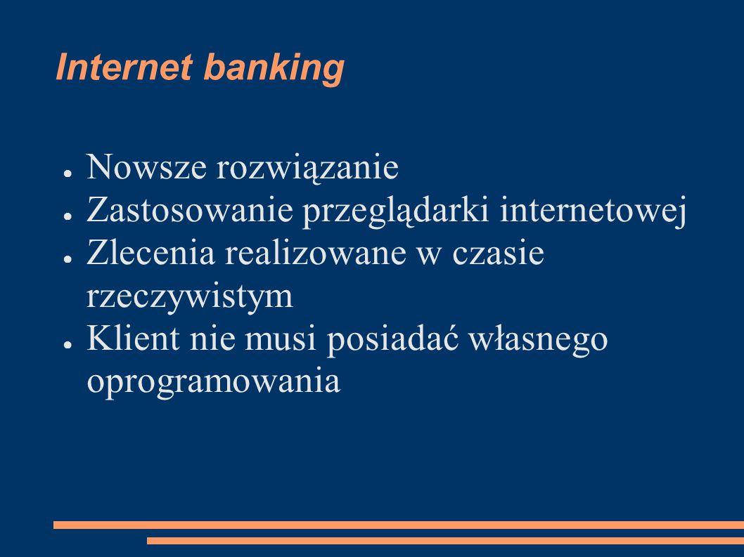 Internet banking Nowsze rozwiązanie. Zastosowanie przeglądarki internetowej. Zlecenia realizowane w czasie rzeczywistym.
