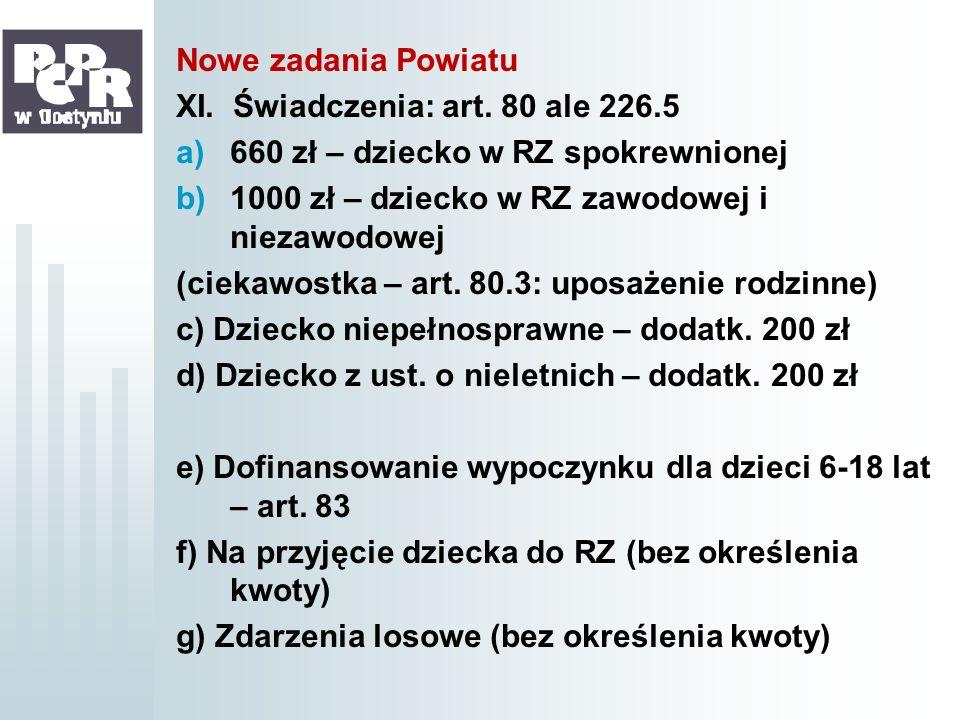 Nowe zadania Powiatu XI. Świadczenia: art. 80 ale 226.5. 660 zł – dziecko w RZ spokrewnionej. 1000 zł – dziecko w RZ zawodowej i niezawodowej.