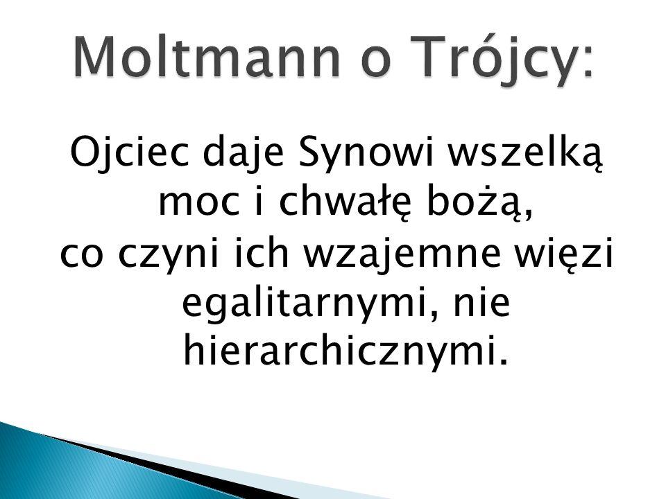 Moltmann o Trójcy: Ojciec daje Synowi wszelką moc i chwałę bożą, co czyni ich wzajemne więzi egalitarnymi, nie hierarchicznymi.