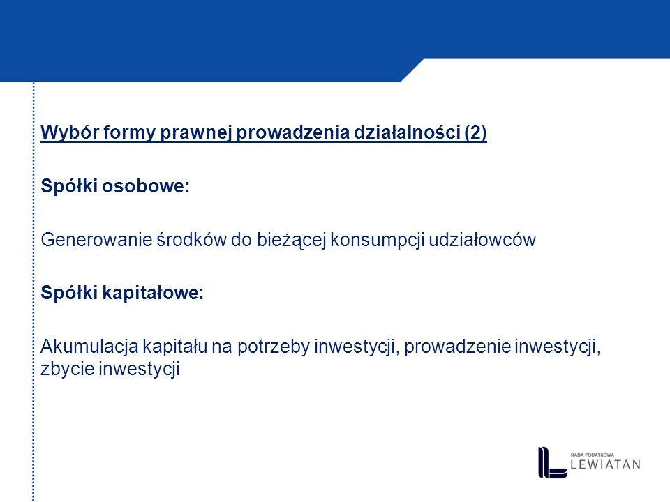 Wybór formy prawnej prowadzenia działalności (2) Spółki osobowe: Generowanie środków do bieżącej konsumpcji udziałowców Spółki kapitałowe: Akumulacja kapitału na potrzeby inwestycji, prowadzenie inwestycji, zbycie inwestycji