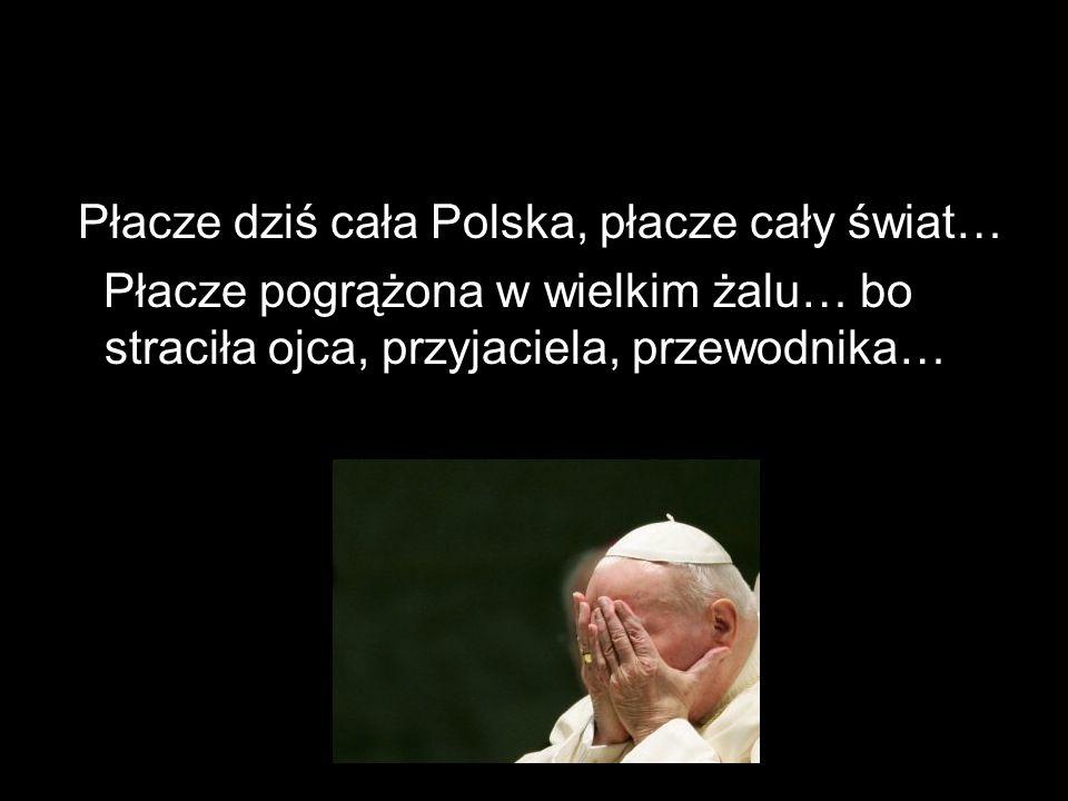 Płacze dziś cała Polska, płacze cały świat…