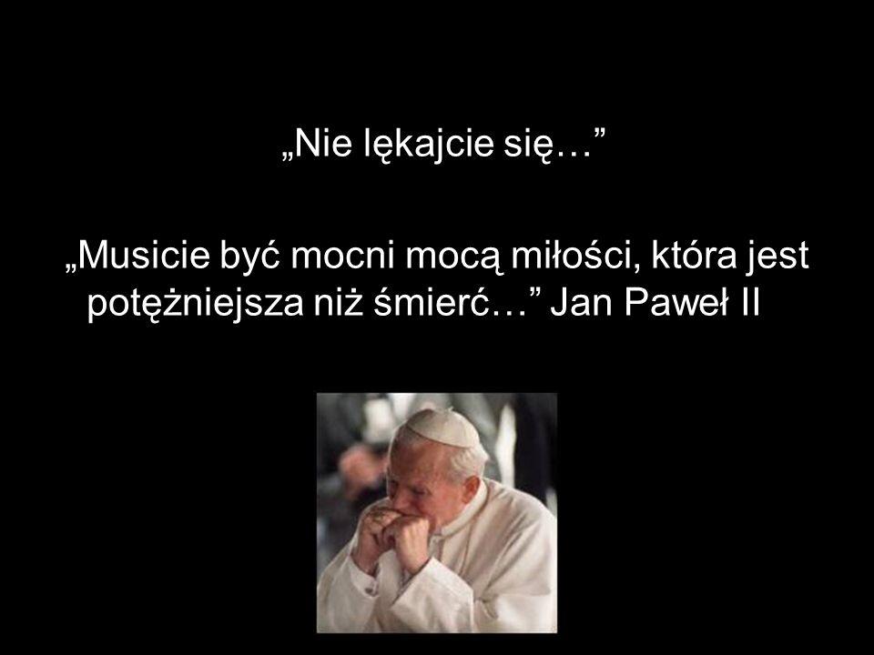 """""""Nie lękajcie się… """"Musicie być mocni mocą miłości, która jest potężniejsza niż śmierć… Jan Paweł II."""