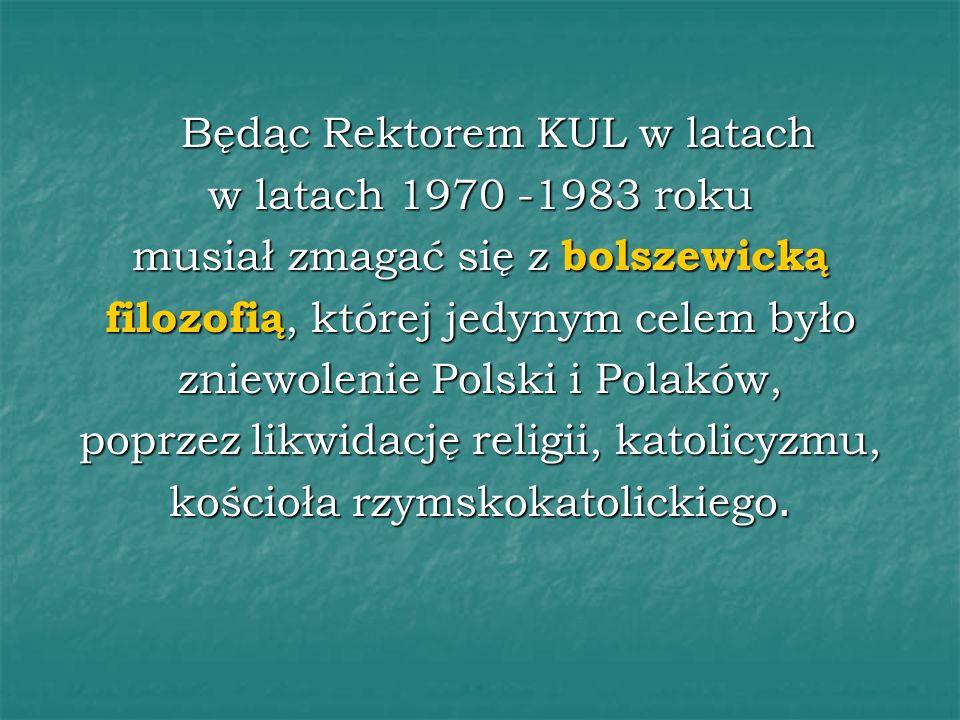Będąc Rektorem KUL w latach w latach 1970 -1983 roku musiał zmagać się z bolszewicką filozofią, której jedynym celem było zniewolenie Polski i Polaków, poprzez likwidację religii, katolicyzmu, kościoła rzymskokatolickiego.