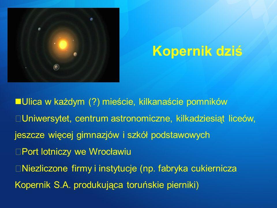 Kopernik dziś Ulica w każdym ( ) mieście, kilkanaście pomników