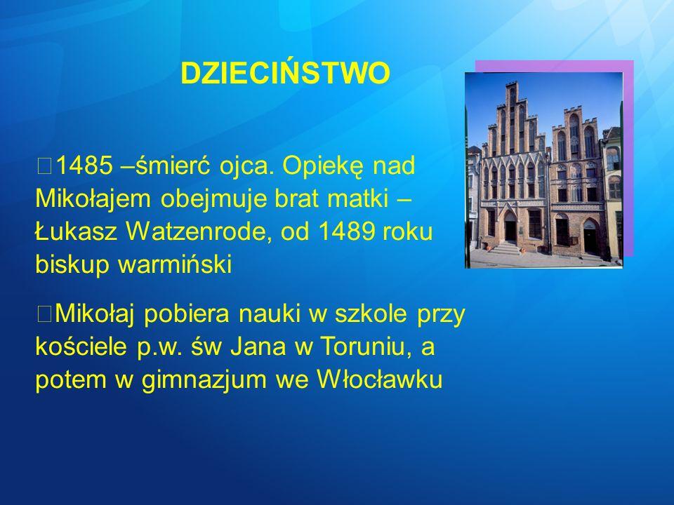DZIECIŃSTWO 1485 –śmierć ojca. Opiekę nad Mikołajem obejmuje brat matki – Łukasz Watzenrode, od 1489 roku biskup warmiński.