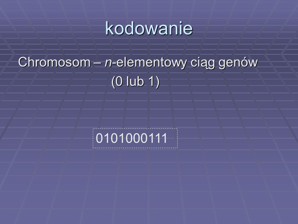 kodowanie Chromosom – n-elementowy ciąg genów (0 lub 1) 0101000111