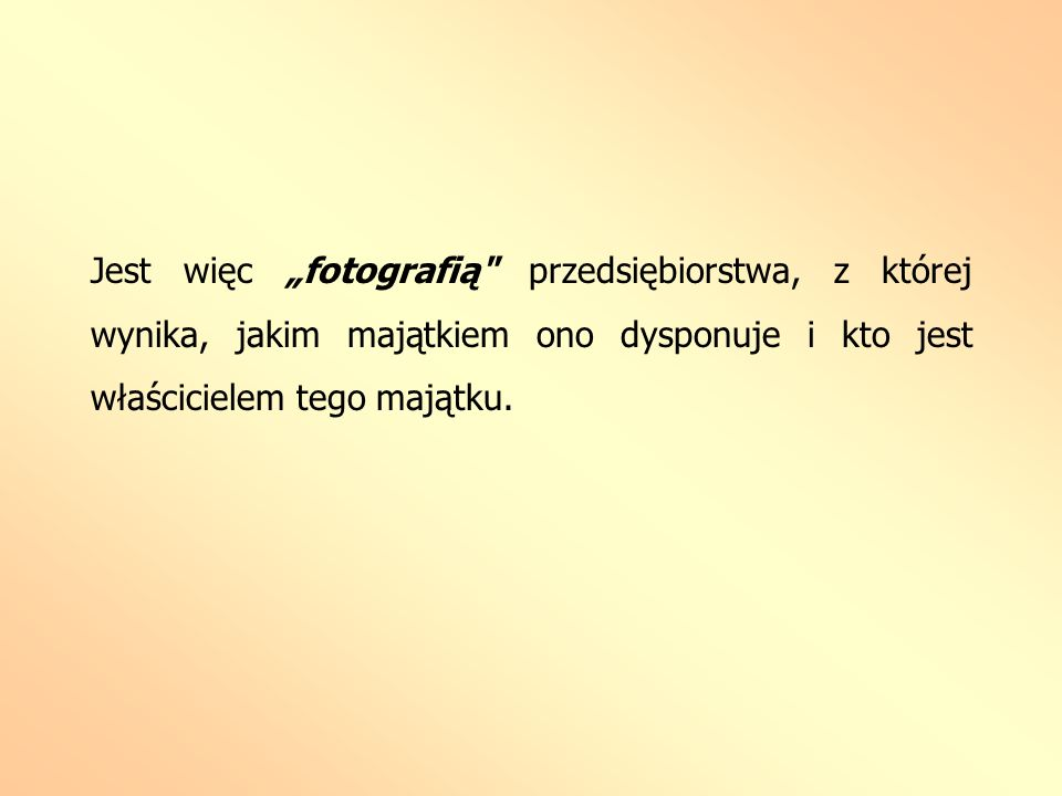 """Jest więc """"fotografią przedsiębiorstwa, z której wynika, jakim majątkiem ono dysponuje i kto jest właścicielem tego majątku."""