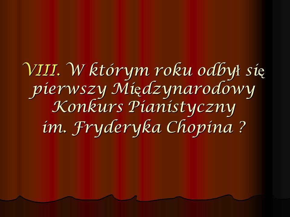 VIII. W którym roku odbył się pierwszy Międzynarodowy Konkurs Pianistyczny im. Fryderyka Chopina