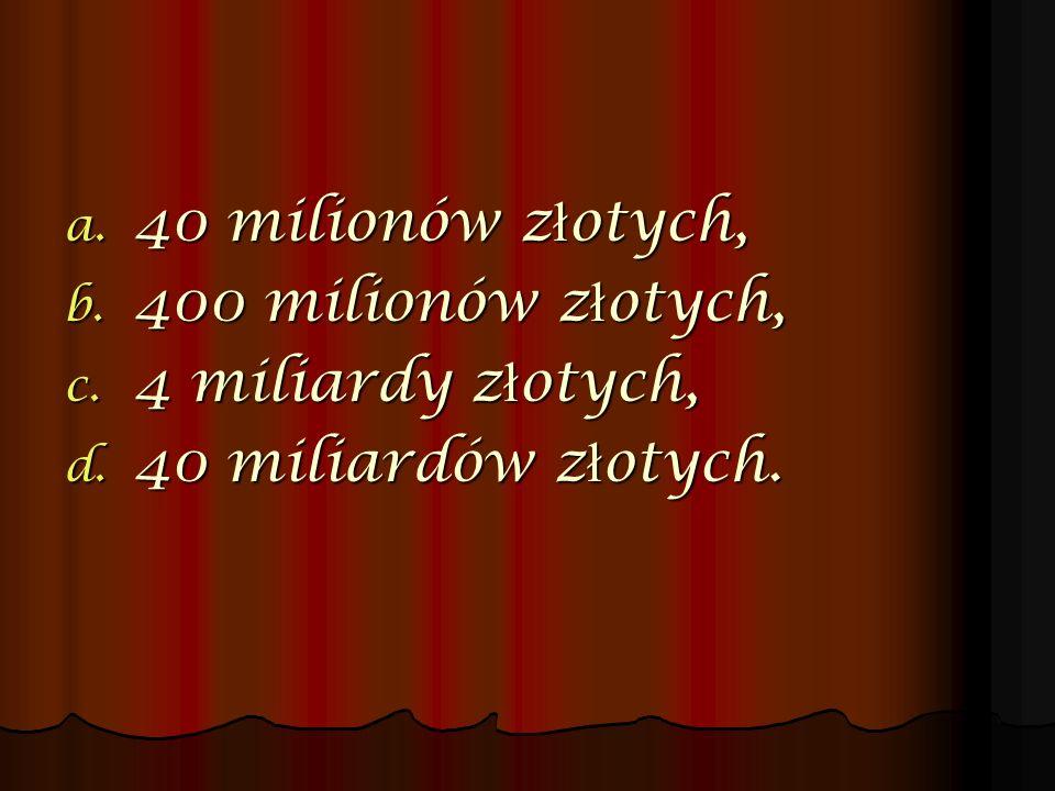 40 milionów złotych, 400 milionów złotych, 4 miliardy złotych, 40 miliardów złotych.