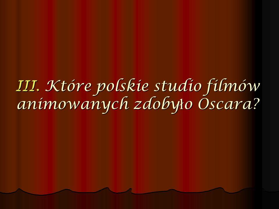 III. Które polskie studio filmów animowanych zdobyło Oscara