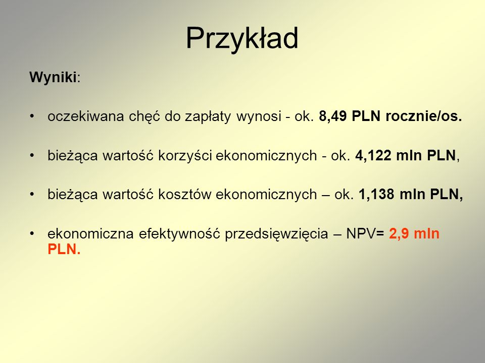 PrzykładWyniki: oczekiwana chęć do zapłaty wynosi - ok. 8,49 PLN rocznie/os. bieżąca wartość korzyści ekonomicznych - ok. 4,122 mln PLN,