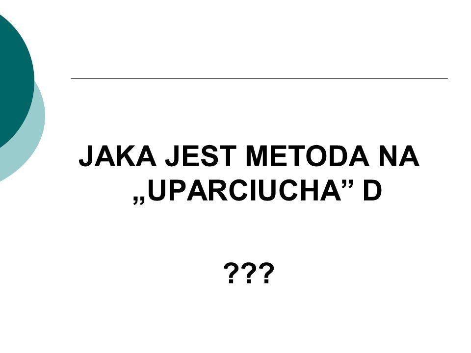 """JAKA JEST METODA NA """"UPARCIUCHA D"""