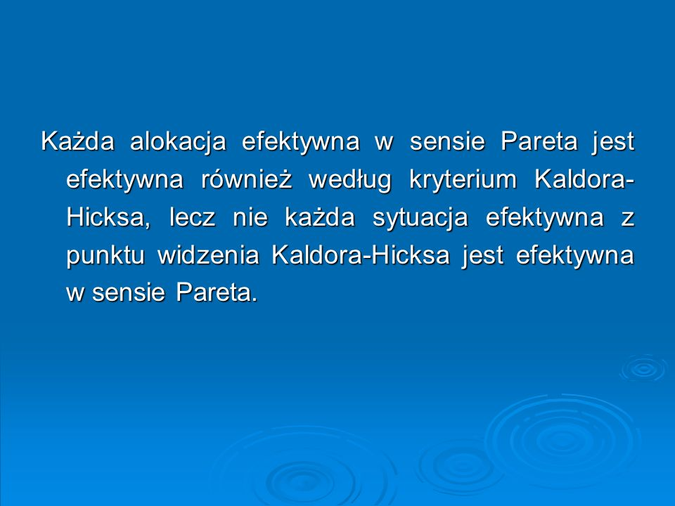Każda alokacja efektywna w sensie Pareta jest efektywna również według kryterium Kaldora-Hicksa, lecz nie każda sytuacja efektywna z punktu widzenia Kaldora-Hicksa jest efektywna w sensie Pareta.