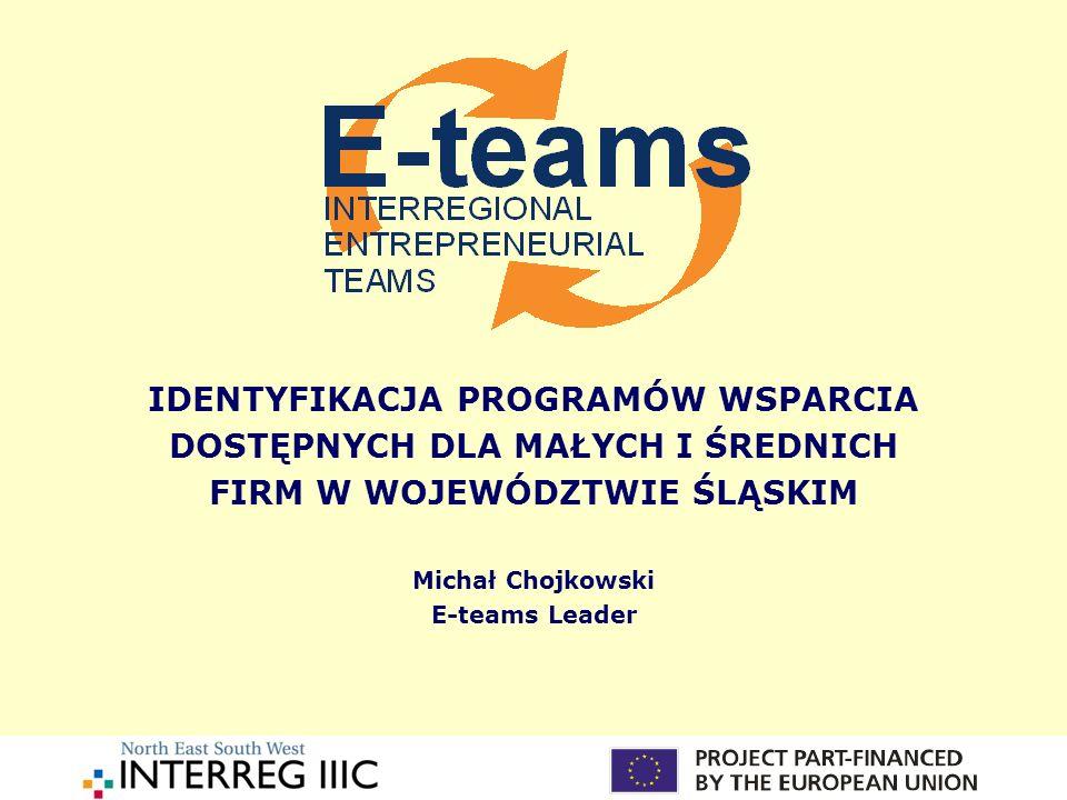 IDENTYFIKACJA PROGRAMÓW WSPARCIA DOSTĘPNYCH DLA MAŁYCH I ŚREDNICH FIRM W WOJEWÓDZTWIE ŚLĄSKIM Michał Chojkowski E-teams Leader