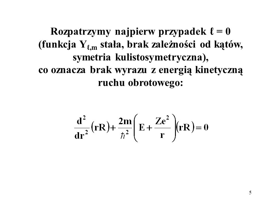 Rozpatrzymy najpierw przypadek ℓ = 0 (funkcja Yℓ,m stała, brak zależności od kątów, symetria kulistosymetryczna), co oznacza brak wyrazu z energią kinetyczną ruchu obrotowego: