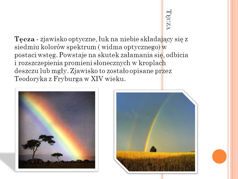 Tęcza - zjawisko optyczne, łuk na niebie składający się z siedmiu kolorów spektrum ( widma optycznego) w postaci wstęg. Powstaje na skutek załamania się, odbicia i rozszczepienia promieni słonecznych w kroplach deszczu lub mgły. Zjawisko to zostało opisane przez Teodoryka z Fryburga w XIV wieku.