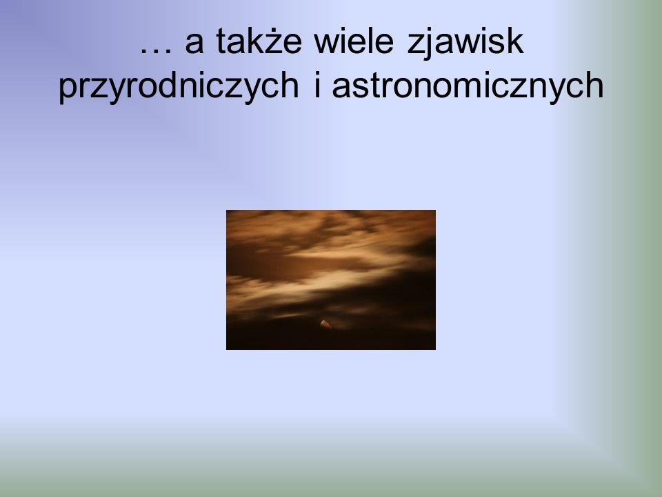 … a także wiele zjawisk przyrodniczych i astronomicznych