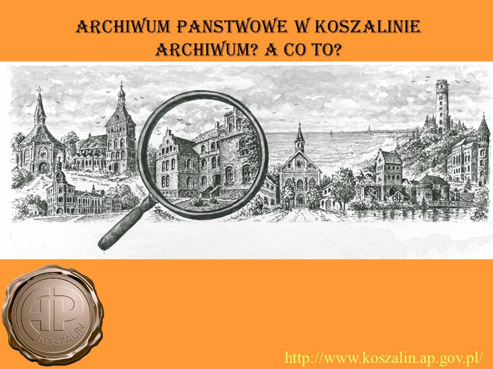 Archiwum PaNstwowe w Koszalinie Archiwum A co to