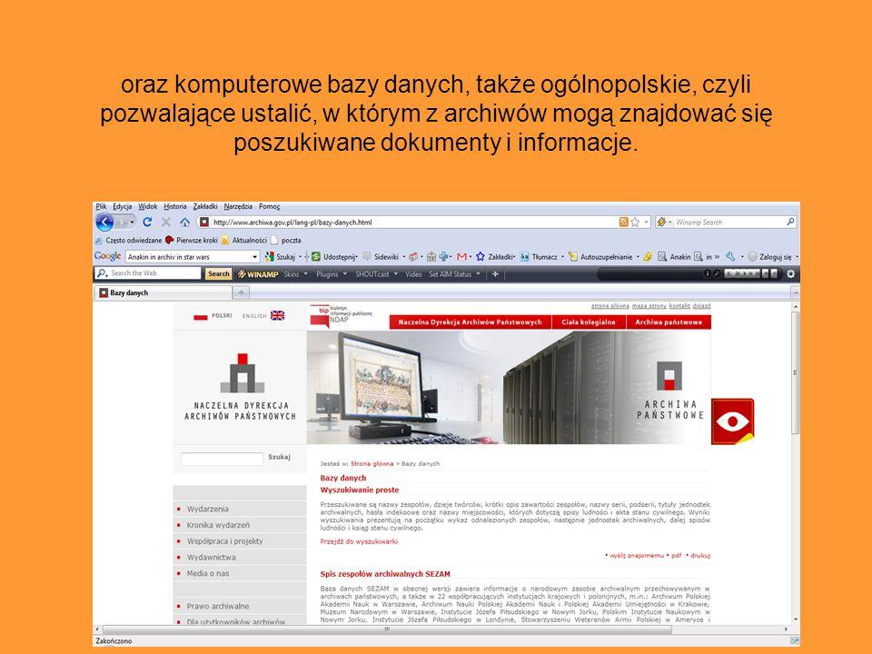 oraz komputerowe bazy danych, także ogólnopolskie, czyli pozwalające ustalić, w którym z archiwów mogą znajdować się poszukiwane dokumenty i informacje.