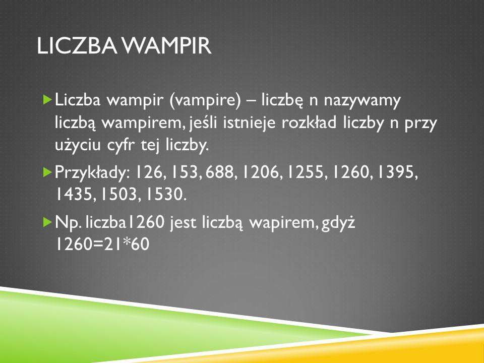 Liczba wampir Liczba wampir (vampire) – liczbę n nazywamy liczbą wampirem, jeśli istnieje rozkład liczby n przy użyciu cyfr tej liczby.