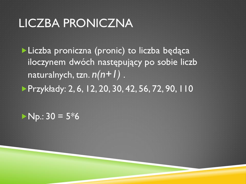 Liczba proniczna Liczba proniczna (pronic) to liczba będąca iloczynem dwóch następujący po sobie liczb naturalnych, tzn. n(n+1) .