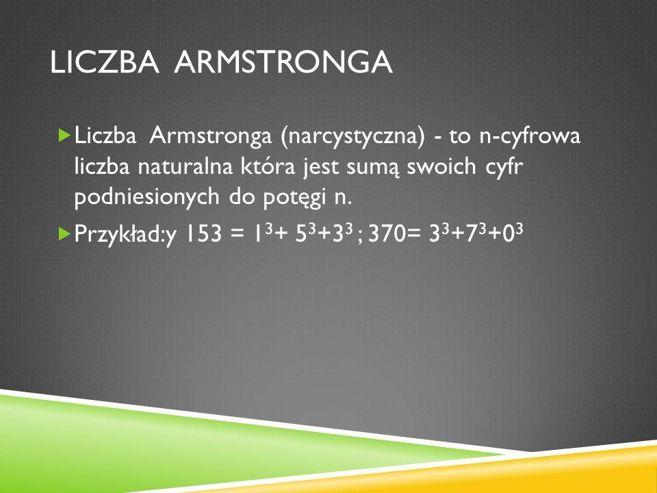 Liczba armstronga Liczba Armstronga (narcystyczna) - to n-cyfrowa liczba naturalna która jest sumą swoich cyfr podniesionych do potęgi n.
