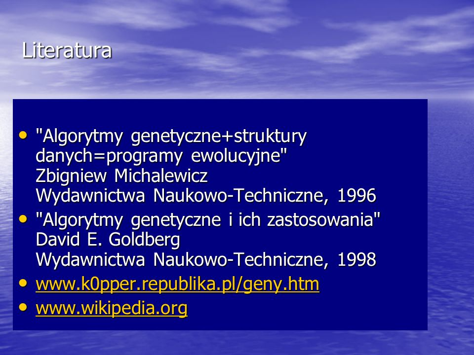 Literatura Algorytmy genetyczne+struktury danych=programy ewolucyjne Zbigniew Michalewicz Wydawnictwa Naukowo-Techniczne, 1996.