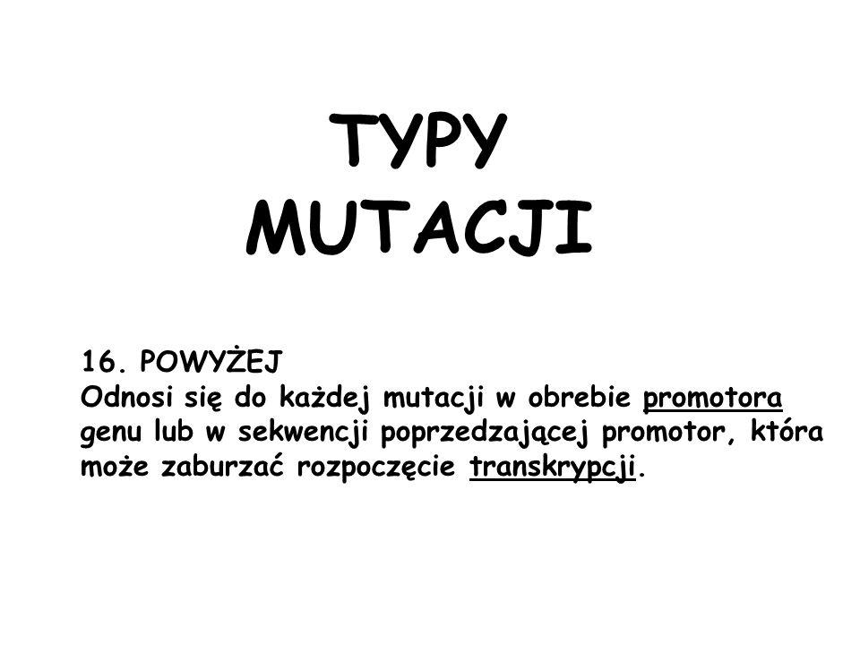 TYPY MUTACJI 16. POWYŻEJ. Odnosi się do każdej mutacji w obrebie promotora. genu lub w sekwencji poprzedzającej promotor, która.