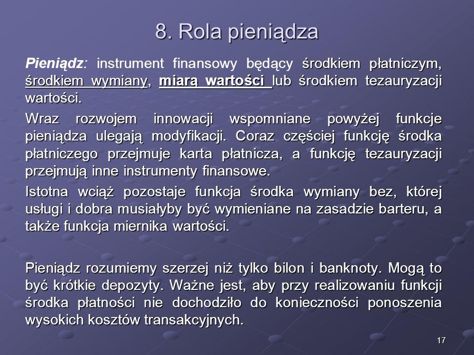 8. Rola pieniądzaPieniądz: instrument finansowy będący środkiem płatniczym, środkiem wymiany, miarą wartości lub środkiem tezauryzacji wartości.