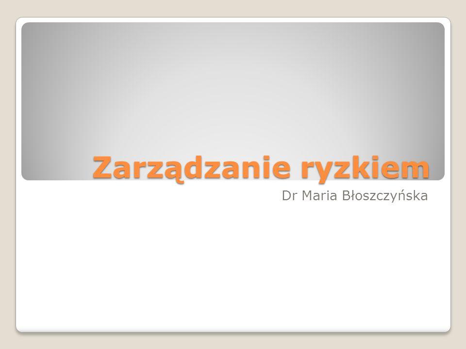 Zarządzanie ryzkiem Dr Maria Błoszczyńska