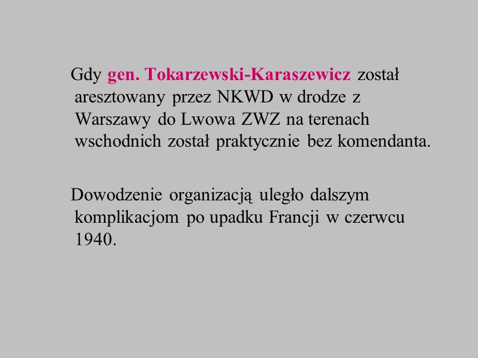 Gdy gen. Tokarzewski-Karaszewicz został aresztowany przez NKWD w drodze z Warszawy do Lwowa ZWZ na terenach wschodnich został praktycznie bez komendanta.
