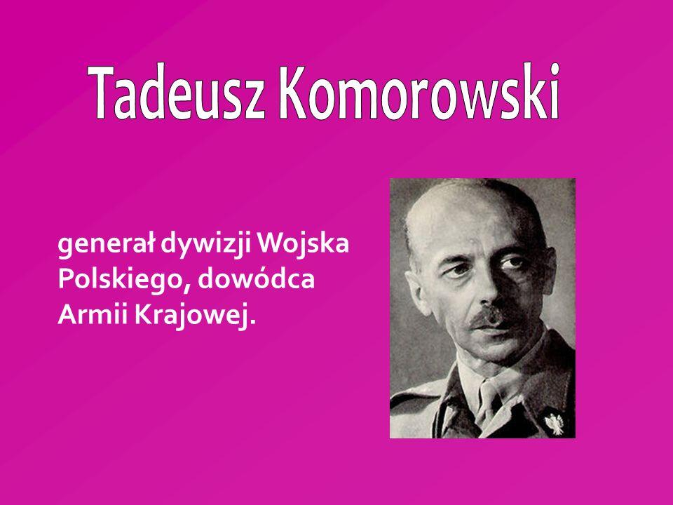 Tadeusz Komorowski generał dywizji Wojska Polskiego, dowódca Armii Krajowej.