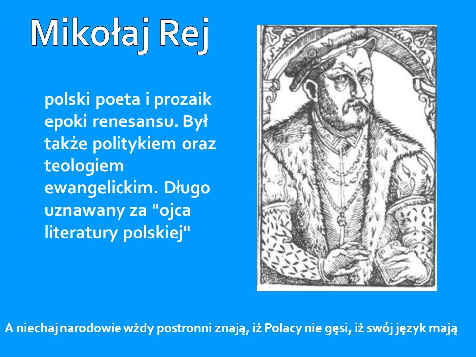 Mikołaj Rej polski poeta i prozaik epoki renesansu. Był także politykiem oraz teologiem ewangelickim. Długo uznawany za ojca literatury polskiej