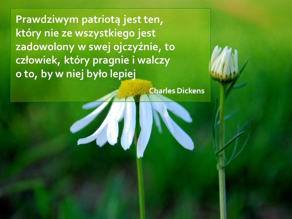 Prawdziwym patriotą jest ten, który nie ze wszystkiego jest zadowolony w swej ojczyźnie, to człowiek, który pragnie i walczy o to, by w niej było lepiej