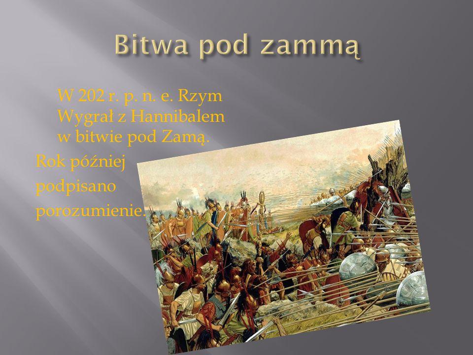 Bitwa pod zammą W 202 r. p. n. e. Rzym Wygrał z Hannibalem w bitwie pod Zamą.