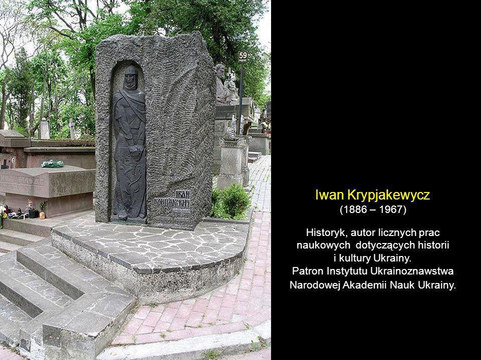 Iwan Krypjakewycz(1886 – 1967) Historyk, autor licznych prac naukowych dotyczących historii. i kultury Ukrainy.